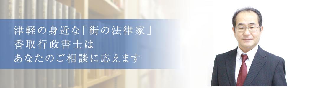 津軽の身近な法律家 香取行政書士は あなたのご相談に応えます